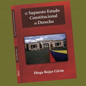 El Supuesto Estado Constitucional de Derecho - Diego Rojas