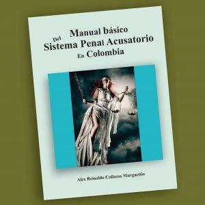Manual básico del Sistema Penal Acusatorio en Colombia-Alex Reinaldo Collazos Murgueitio
